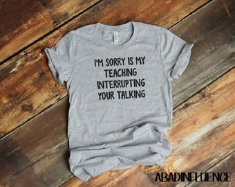 I'm sorry, is my teaching interrupting your talking?  gift for teachers- teacher shirts