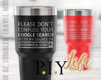 Please don't confuse your google search with my degree in ENVIRONMENTAL SCIENCE 30 oz Powder Coated Laser Etched Tumbler Travel Mug