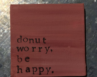 RTS--Hand Painted Magnet—Rust Color--Hand Stamped Black--Donut Worry, Be Happy--FREE Ship in 1-2 Days to US*--Ready to Ship
