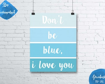 Don't be blue, I love you paint chip blue poster quote- Pdf printable, instant download, DIY, wall art, inspirational decoration