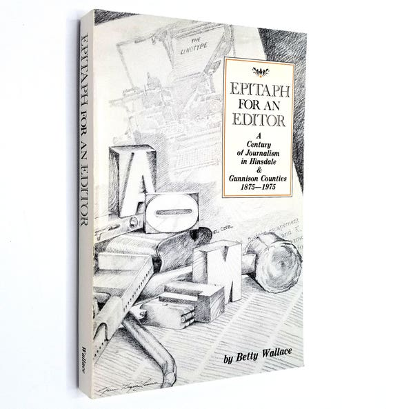 Epitaph for an Editor: A Century of Journalists in Hinsdale and Gunnison Counties 1875 - 1975 by Betty Wallace 1st Ed Soft Cover Colorado CO