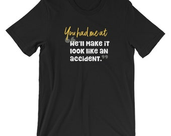 You had Me at We'll Make it Look Like an Accident Funny Puns & Gags Unisex T-Shirt