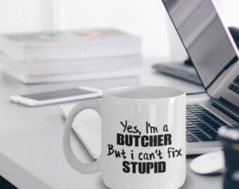 Butcher Gift - Butcher Coffee Mug - Butcher Mug - Yes I'm a Butcher But I Can't Fix Stupid