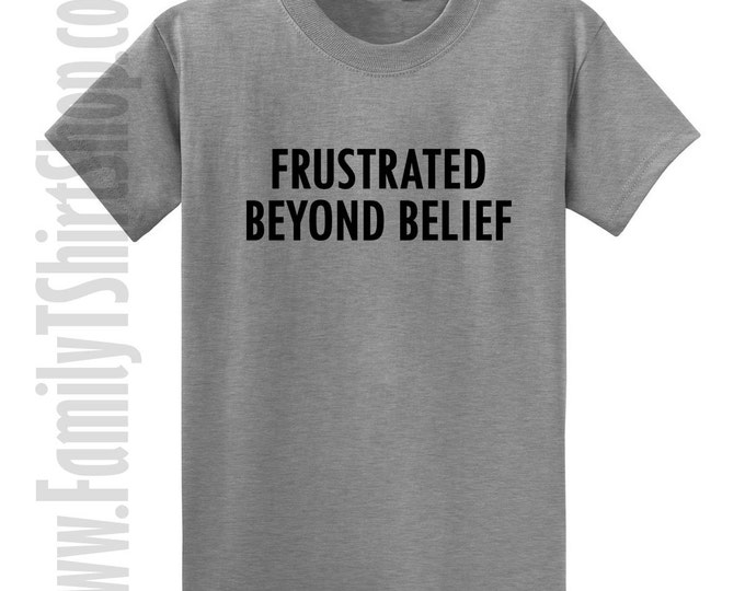 Frustrated Beyond Belief T-shirt