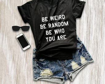 Be weird be random be who you are weird shirt funny quote tshirts with sayings sarcastic quotes shirt instagram shirt size XS S M L XL