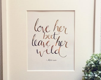 Love her but leave her wild- Atticus, Inspirational calligraphy quote, goldfoil, rosegoldfoil