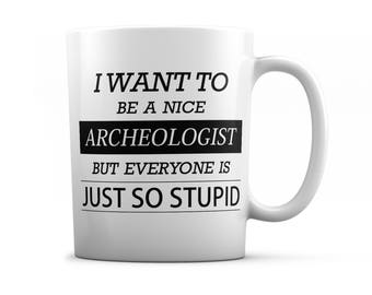 Archeologist mug - Archeologist gifts - I want to be a nice Archeologist  but everyone is just so stupid