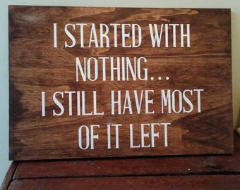 I started with nothing, I still have most of it left.