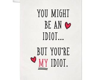 You Might Be An Idiot But You're My Idiot Tea Towel Dish Cloth