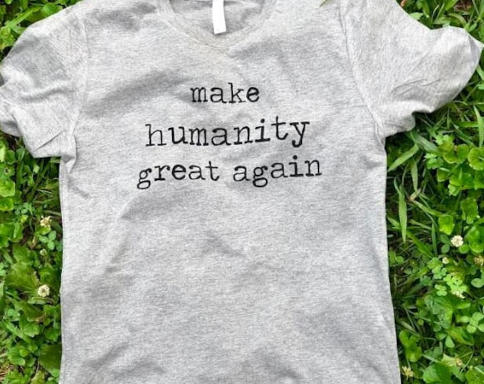 Make Humanity Great Again- Unisex Shirt- Political Shirt- Adult Shirt- Tee Shirt- Resist