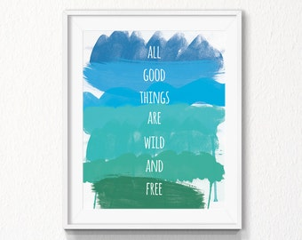 All good things are wild and free, Printable, INSTANT download, Motivational Printable Art, love, digital file, love, wall art, home decor