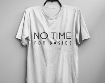 No time for basics graphic tee women tshirt tumblr hipster instagram sarcasm shirt with sayings screen print tshirts