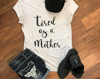 Tired as a Mother // Mom Life Shirt // So Tired // Mother's Day Shirts //