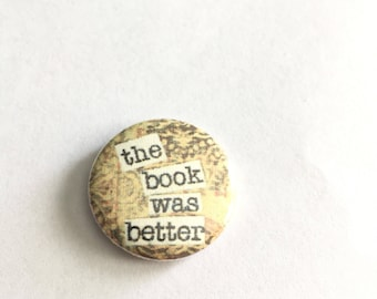 The Book was Better - Book lover pinbacks Magnets or Hollow Backs - badges - 1 inch - bibliophile - read banned books - Book Junkie