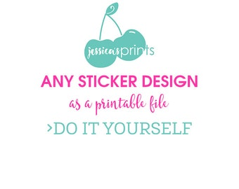 Any Sticker Design as a Do it Yourself Printable file - JPG or PDF Printable to Print From Home