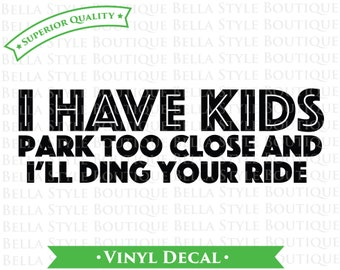 I Have Kids Park Too Close And I'll Ding Your Ride VINYL DECAL