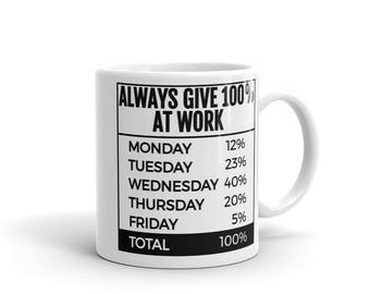 Always Give 100% At Work Monday - Friday  Mug made in the USA