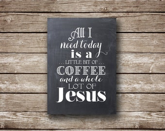 "All I Need Today is a Little Bit of Coffee and a Whole Lot of Jesus - TWO Printable jpeg files - 5x7"" and 8x10 -  INSTANT DOWNLOAD"
