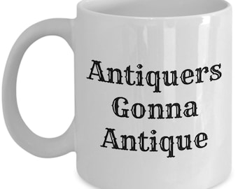 Funny Antiquing Mug - Antiquary Gift Idea - Antiquers Gonna Antique - Junking, Vintage, Thrifting