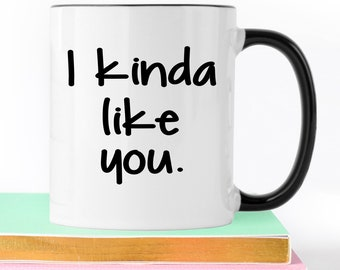 I Kinda Like You, Boyfriend Gift, Girlfriend Gift, Coffee Mug, Funny Mug, Husband Gift, Anniversary Gift, Gift For Husband, I Like you Mug