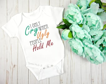 I Only Cry When Ugly People Hold Me - Funny Baby One piece - Cute Custom Baby One piece - Funny Newborn Baby Gift