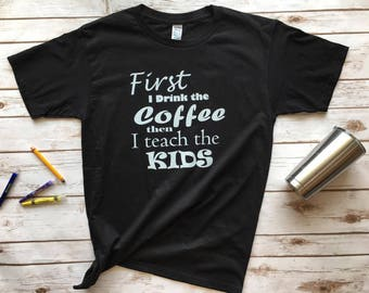 First I drink the Coffee then I teach the Kids - graphic teacher Tshirt