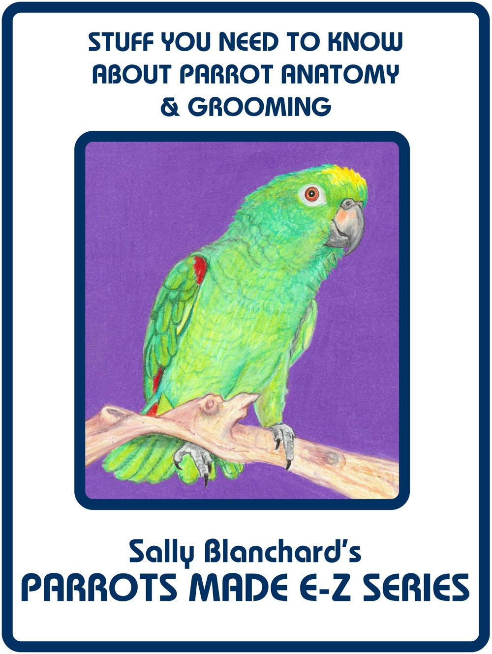 Sally Blanchard\'s Parrots Made E-Z: Stuff you Need to Know about ...