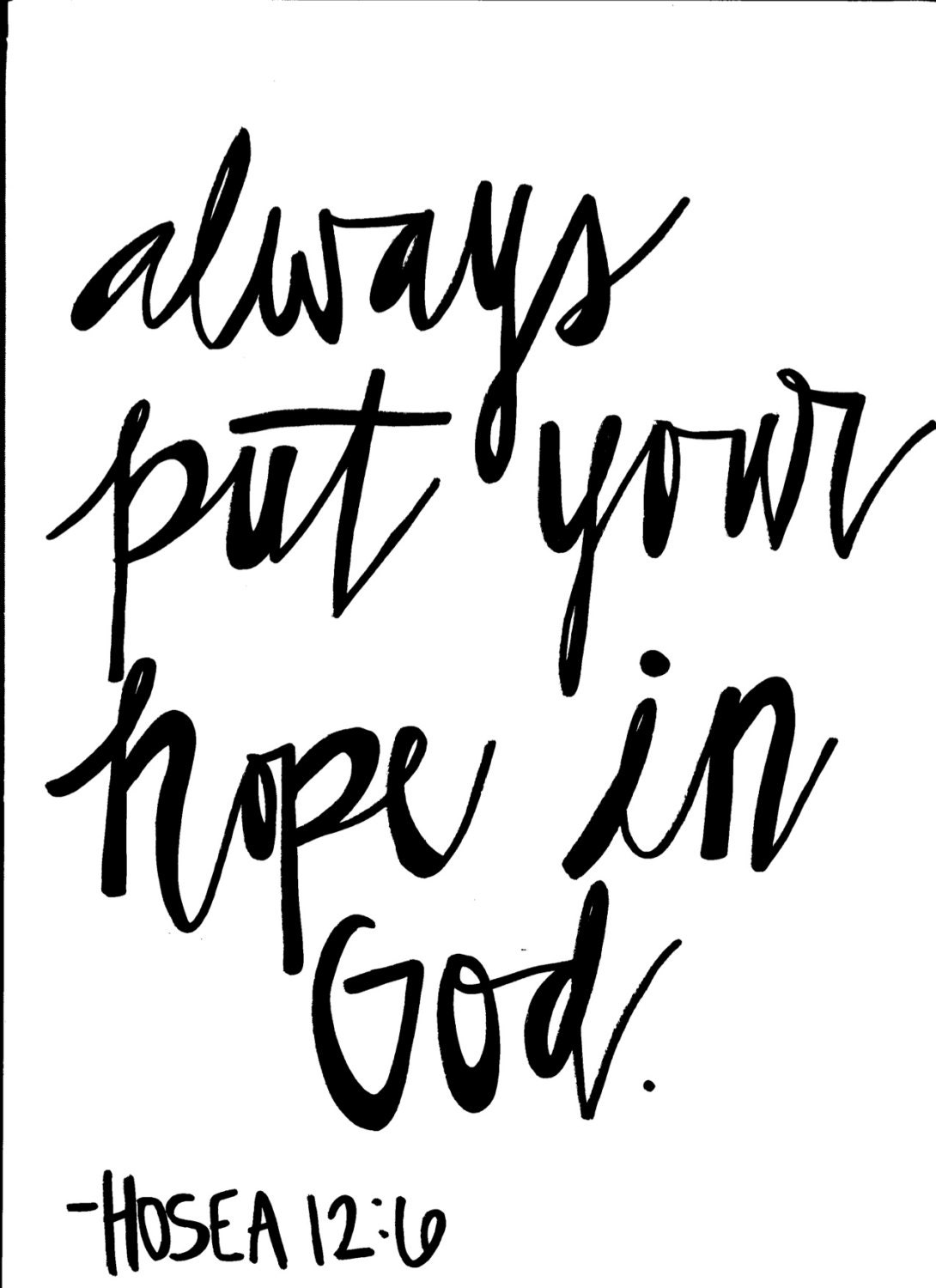 Always put your hope in God. Hosea 12:6  Put Your Hope In God