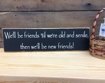 We'll be friends 'till we're old and senile... - Funny Rustic Friend Sign, Country, Primitive Home Decor