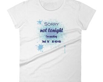 Not tonight, I washing, my dog,dog grooming,busy life,women's t-shirt