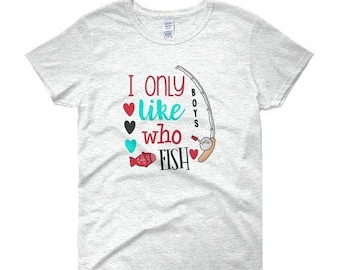 13% OFF SALE- WOMEN Tee I Only Like Boys Who Fish Gift For Fisherman Gift For Angler  Women's Tee Shirt Short Sleeve Tees Fishing Gift Valen