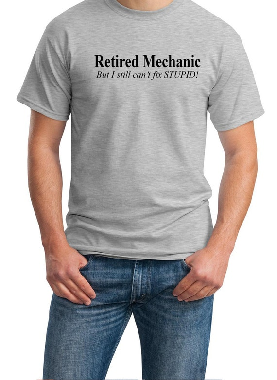 Retired Mechanic - But I still can't fix STUPID! - Mens T-Shirt (Ash Gray or White)