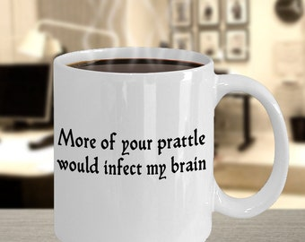 Shakespeare Insult Mug - More of your prattle would infect my brain - Funny Shakespeare Insult Mug gift