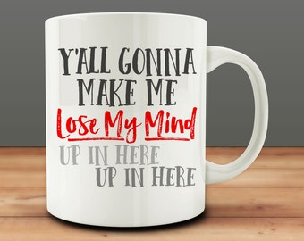 Y'all Gonna Make Me Lose My Mind Up in Here, Up in Here Mug, Funny Mug (A250-rts)