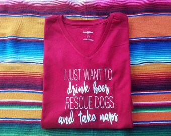 """T-shirt - """"I just want to drink beer, rescue dogs and take naps"""""""