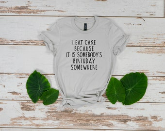 I Eat Cake Because It Is Somebody's Birthday Somewhere, I Eat Cake, Cake Shirt, Cake Lover, Cake Lover Gift, Birthday Shirt, Birthday