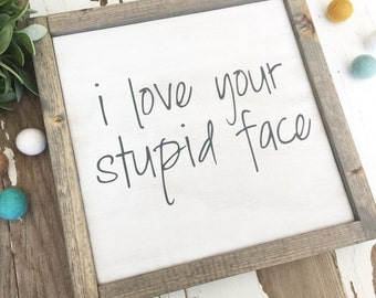 i love your stupid face - wood sign