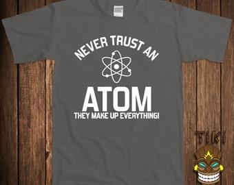 Funny Geek T-shirt Never Trust An Atom Science Tshirt  Tee Shirt They Make Up Everything University College Humor Joke School Gag