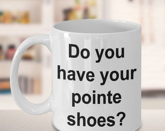 Dance Mug - Gift for Dancers - Competition - Do you have your pointe shoes? Mug