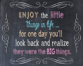 Enjoy The Little Things In Life For One Day You'll Look Back and Realize They Were the BIG Things - Art Print Quote Chalkboard Print