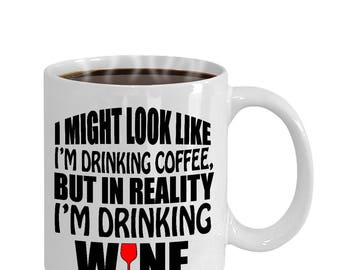 I Might Look Like I'M Drinking Coffee, But In Reality I'M Drinking Wine Funny Gift Mug