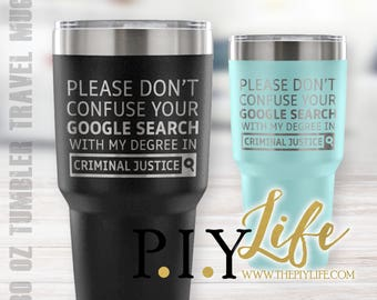 Please don't confuse your google search with my degree in CRIMINAL JUSTICE 30 oz Powder Coated Laser Etched Tumbler Travel Mug