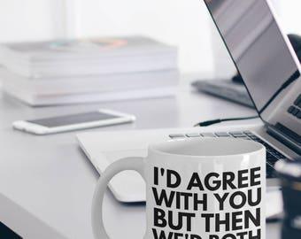 Sarcastic Mug - Funny Sarcastic Coffee Mug - Sarcasm Mug Gift - I'd Agree With You But Then We'd Both Be Wrong