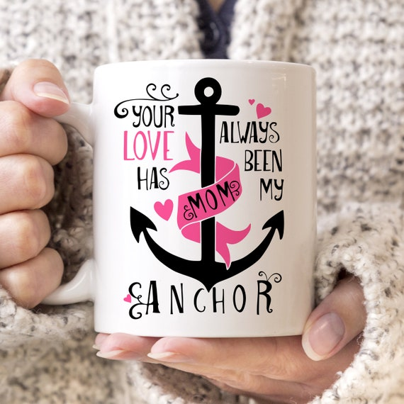Mom Coffee Mug - Gift for Mom - Mom Your Love Has Always Been My Anchor Cup - Mother's Day Gift
