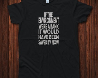 Environment shirt, Environmental shirt, Bernie Sanders, If the environment were a bank it would have been saved by now, March for Science