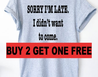 SORRY I'M LATE. I Didn't Want To Come Tshirt , Ladies Unisex, Slogan Women Top, Cute Women's Tshirt, Slogan Shirt Funny For Teen