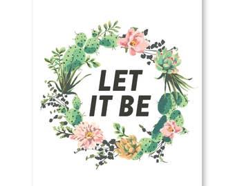 Let It Be Quote, Succulent Print, Succulent Wreath, Botanical Print Decor, Cactus Art, Succulent Art, Cacti Art, Life Quote