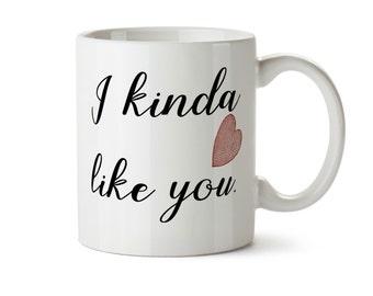 I Kinda Like You -  Heart  Coffee Mug -  Add Own Text to Personalize