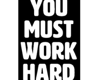 You Must Work Hard Vinyl Sticker Text Cut Out