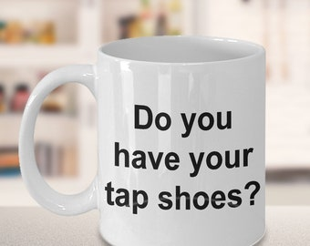 Dance Mug - Gift for Dancers - Competition - Do you have your tap shoes? Mug